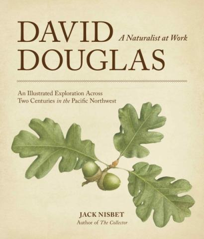 David Douglas: A Naturalist At Work — An Illustrated Exploration Across Two Centuries In The Pacific Northwest